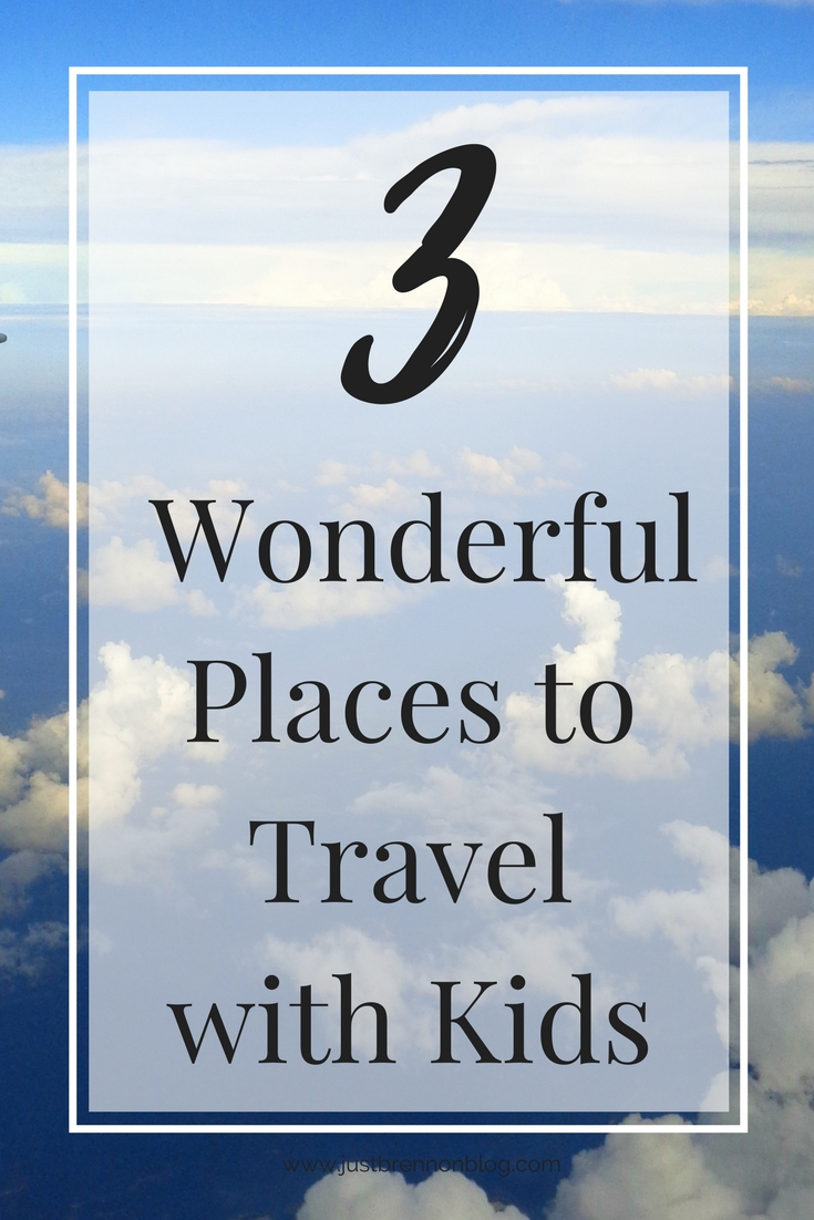 3 Wonderful Places To Travel With Kids Just Brennon